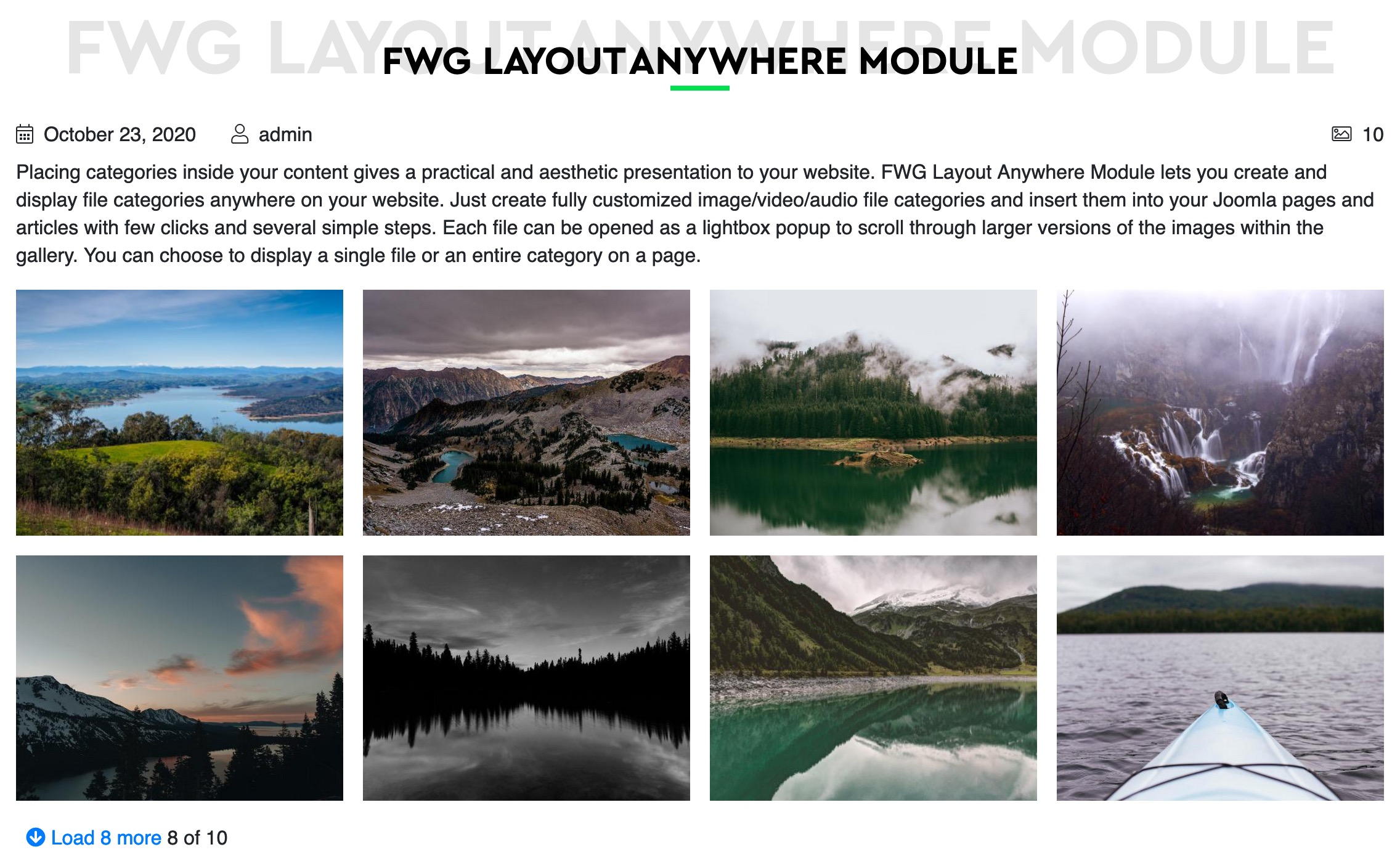 <p>Place a category or a single file view in a module position or content with all individual category settings.</p><ul><li>4 grids</li><li>Different designs</li><li>Show/hide items for gallery/file info</li><li>Use loadmodule plugin to insert a gallery into an article.</li></ul>